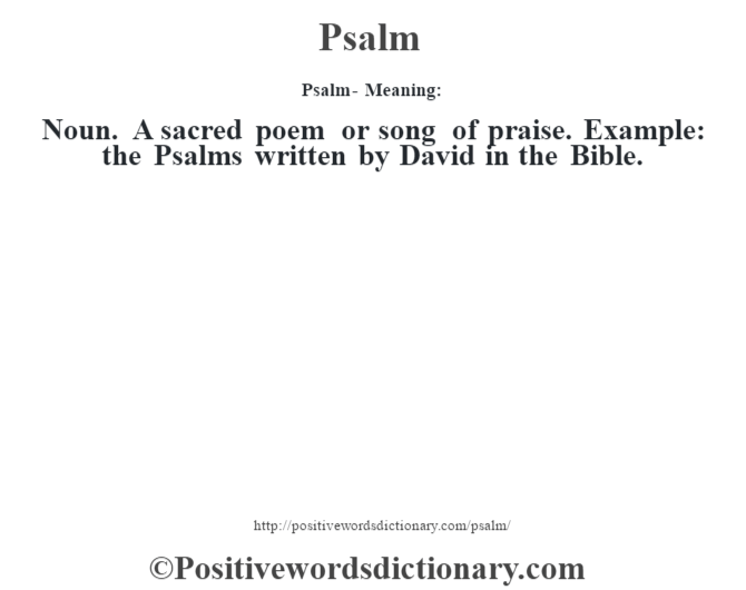 Psalm- Meaning: Noun. A sacred poem or song of praise. Example: the Psalms written by David in the Bible.