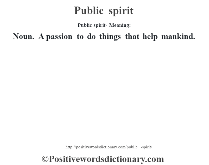 Public spirit- Meaning: Noun. A passion to do things that help mankind.