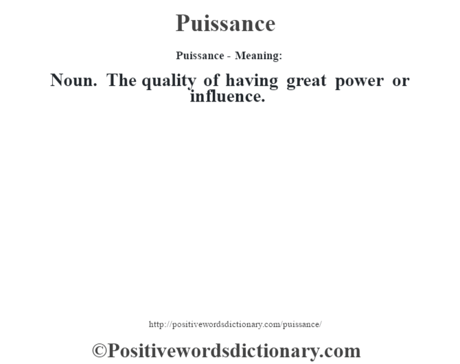Puissance- Meaning: Noun. The quality of having great power or influence.