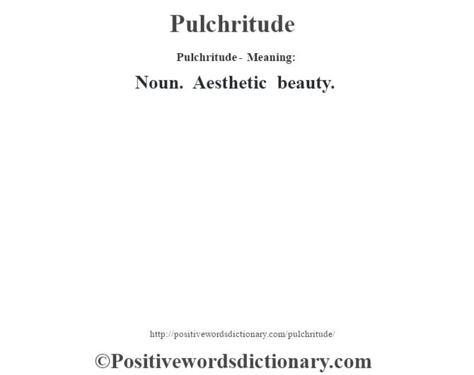 Pulchritude- Meaning: Noun. Aesthetic beauty.