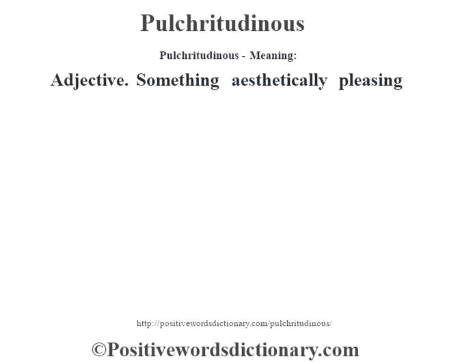 Pulchritudinous- Meaning: Adjective. Something aesthetically pleasing