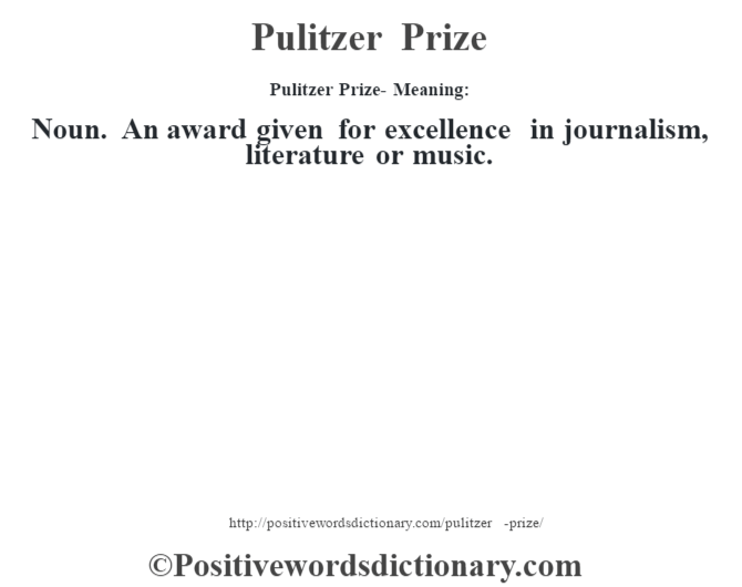 Pulitzer Prize- Meaning: Noun. An award given for excellence in journalism,  literature or music.