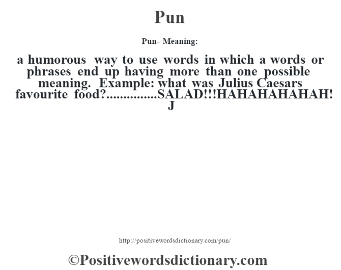Pun- Meaning: a humorous way to use words in which a words or phrases end up having more than one possible meaning. Example: what was Julius Caesar's favourite food?...............SALAD!!! HAHAHAHAHAH! J