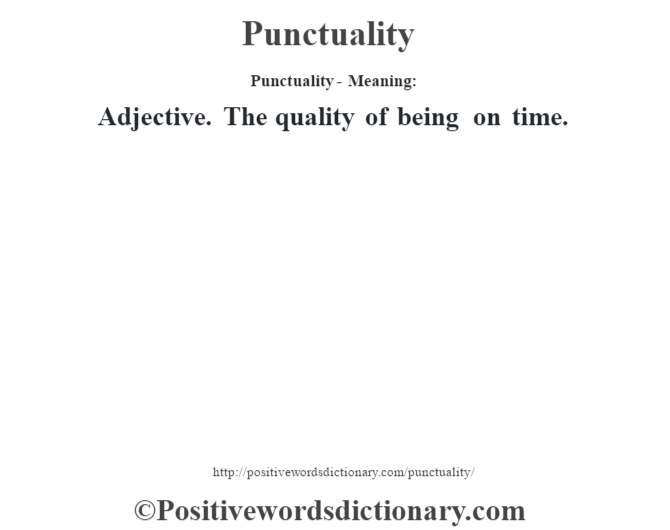 Punctuality- Meaning: Adjective. The quality of being on time.