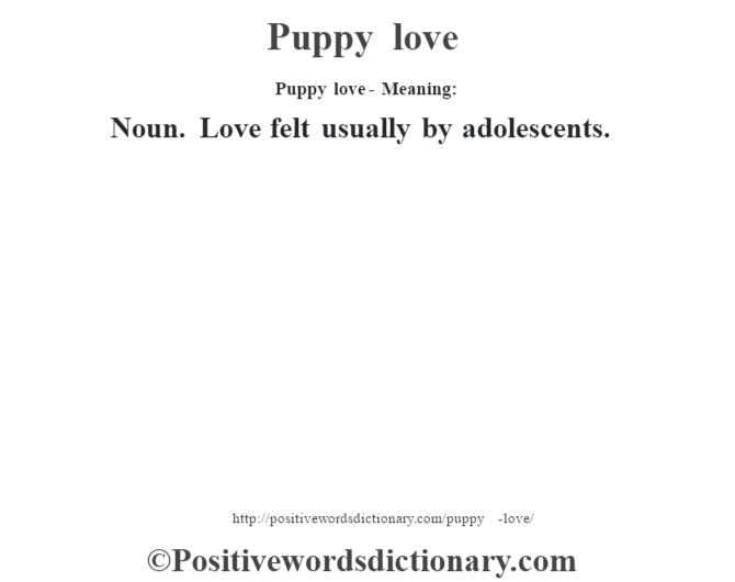 Puppy love- Meaning: Noun. Love felt usually by adolescents.
