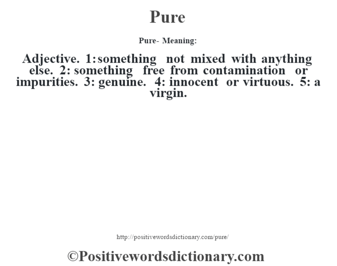 Pure- Meaning: Adjective. 1: something not mixed with anything else. 2: something free from contamination or impurities. 3: genuine. 4: innocent or virtuous. 5: a virgin.
