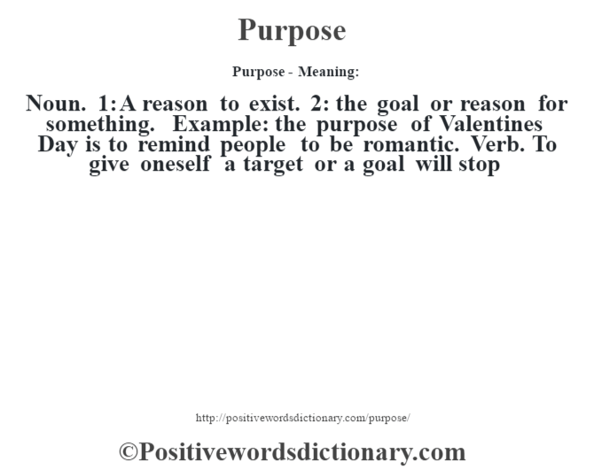 Purpose- Meaning: Noun. 1: A reason to exist. 2: the goal or reason for something. Example: the purpose of Valentine's Day is to remind people to be romantic. Verb. To give oneself a target or a goal will stop