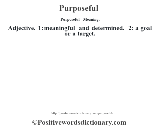 Purposeful- Meaning: Adjective. 1: meaningful and determined. 2: a goal or a target.
