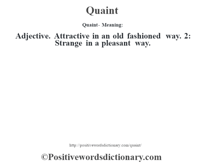 Quaint- Meaning: Adjective. Attractive in an old fashioned way. 2: Strange in a pleasant way.
