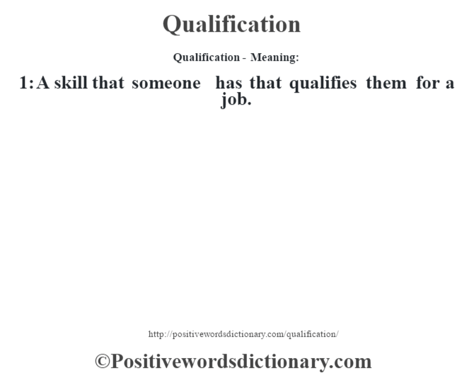 Qualification- Meaning: 1: A skill that someone has that qualifies them for a job.