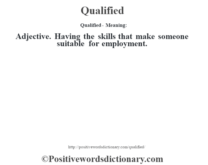 Qualified- Meaning:Adjective. Having the skills that make someone suitable for employment.