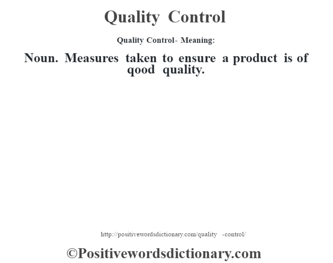 Quality Control- Meaning:Noun. Measures taken to ensure a product is of qood quality.