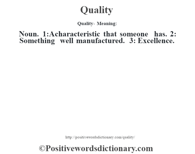 Quality- Meaning: Noun. 1:A characteristic that someone has. 2: Something well manufactured. 3: Excellence.