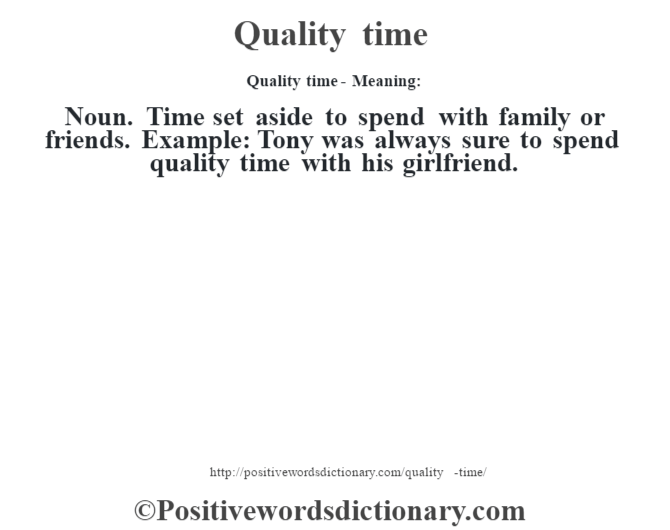 Quality time- Meaning: Noun.  Time set aside to spend with family or friends. Example: Tony was always sure to spend quality time with his girlfriend.
