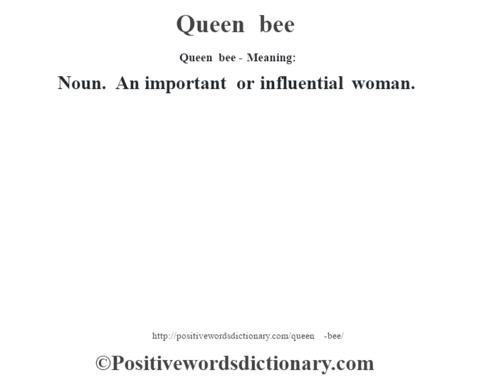 Queen bee- Meaning: Noun. An important or influential woman.