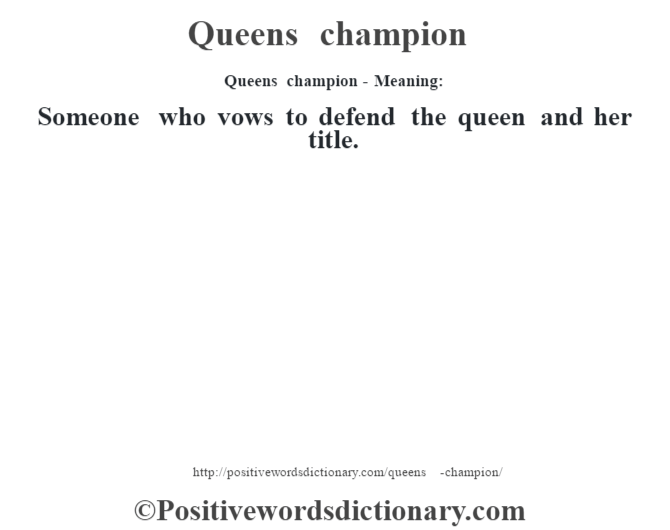 Queens champion- Meaning: Someone who vows to defend the queen and  her title.