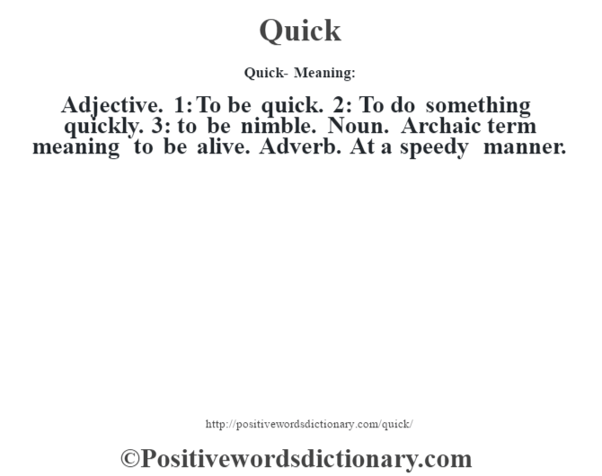 Quick- Meaning: Adjective. 1: To be quick. 2: To do something quickly. 3: to be nimble. Noun. Archaic term meaning to be alive. Adverb. At a speedy manner.