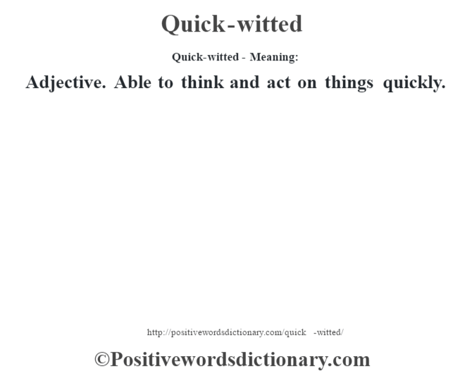 Quick-witted- Meaning: Adjective. Able to think and act on things quickly.