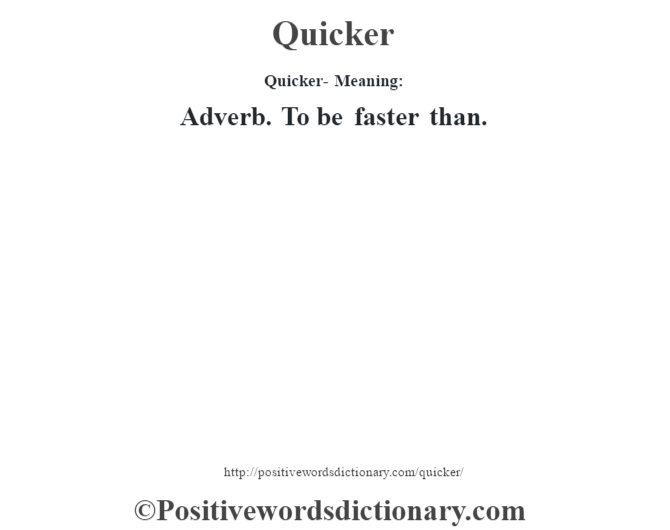 Quicker- Meaning: Adverb. To be faster than.
