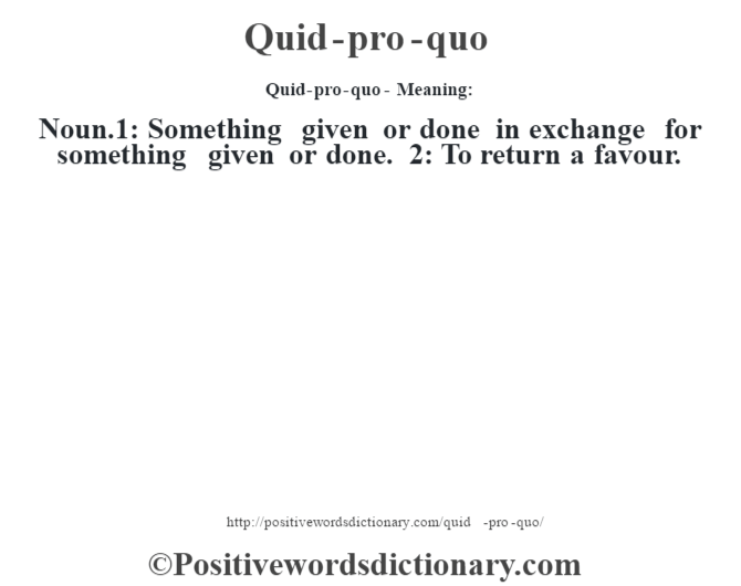 Quid-pro-quo- Meaning: Noun.1: Something given or done in exchange for something given or done. 2: To return a favour.