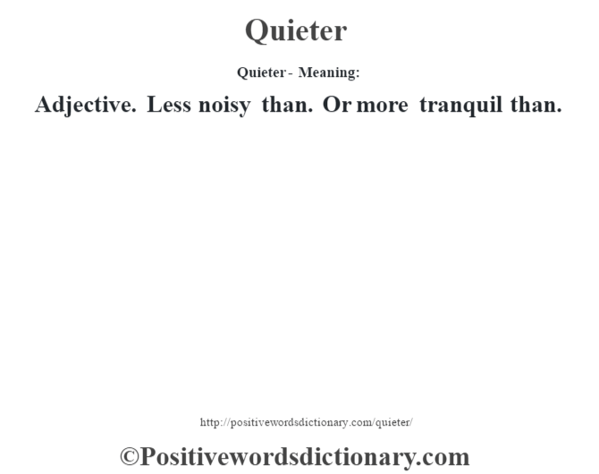 Quieter- Meaning: Adjective. Less noisy than. Or more tranquil than.