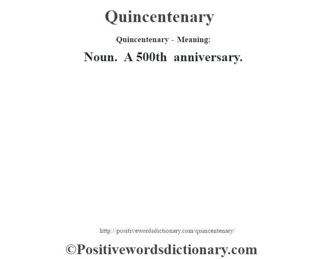 Quincentenary- Meaning: Noun. A 500th anniversary.
