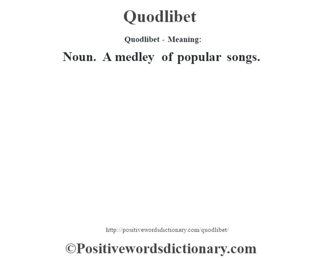 Quodlibet- Meaning: Noun. A medley of popular songs.