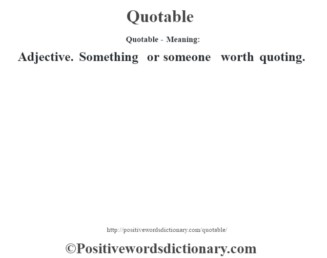 Quotable- Meaning: Adjective. Something or someone worth quoting.