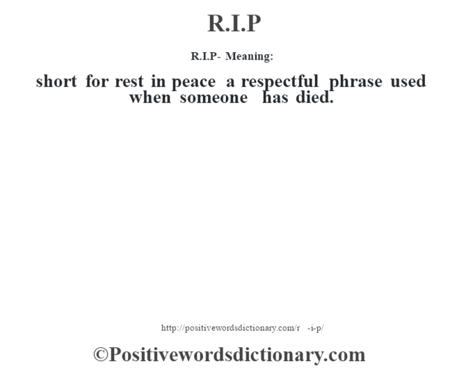 R.I.P - Meaning:   short for rest in peace a respectful phrase used when someone has died.