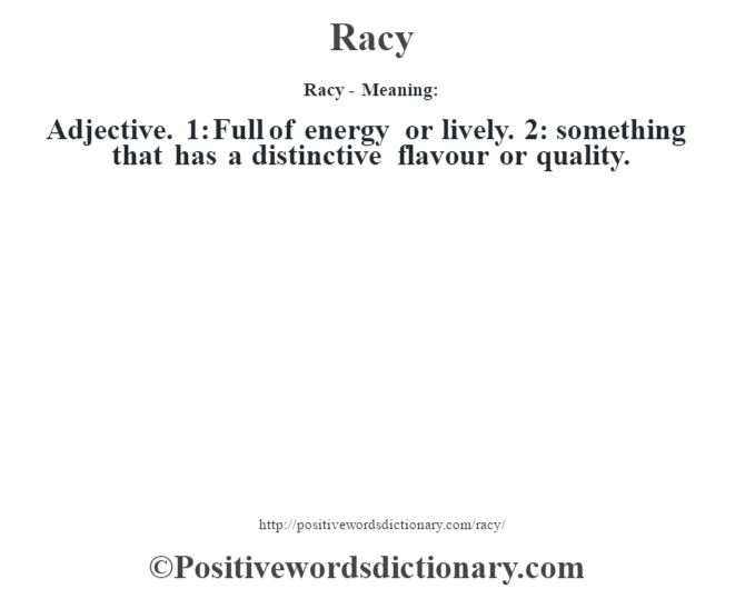 Racy - Meaning:   Adjective. 1: Full of energy or lively. 2: something that has a distinctive flavour or quality.