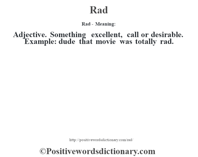 Rad - Meaning:   Adjective. Something excellent, call or desirable. Example: dude that movie was totally rad.