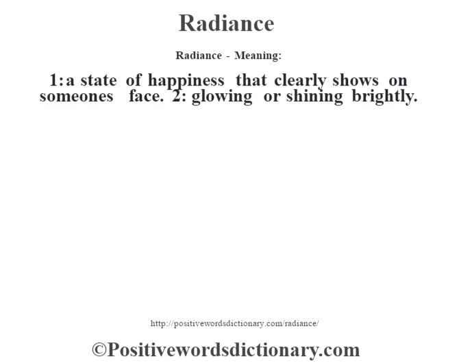 Radiance - Meaning:   1: a state of happiness that clearly shows on someone's face. 2: glowing or shining brightly.
