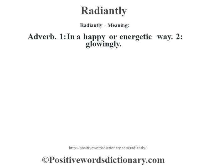 Radiantly - Meaning:   Adverb. 1: In a happy or energetic way. 2: glowingly.