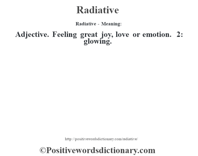 Radiative - Meaning:   Adjective. Feeling great joy,  love or emotion. 2: glowing.