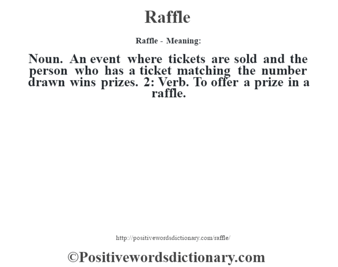 Raffle - Meaning:   Noun. An event where tickets are sold and the person who has a ticket matching the number drawn wins prizes. 2: Verb. To offer a prize in a raffle.