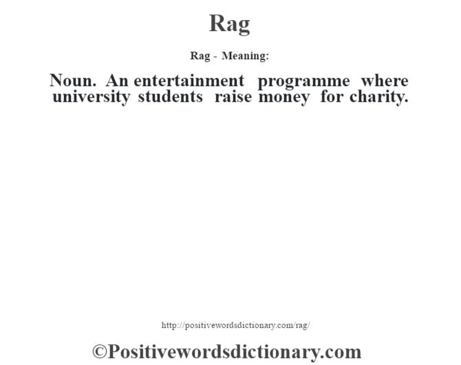 Rag - Meaning:   Noun. An entertainment programme where university  students raise money for charity.