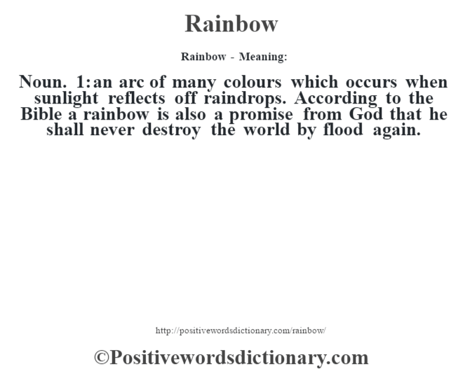 Rainbow - Meaning:   Noun. 1: an arc of many colours which occurs when sunlight reflects off raindrops. According to the Bible a rainbow is also a promise from God that he shall never destroy the world by flood again.