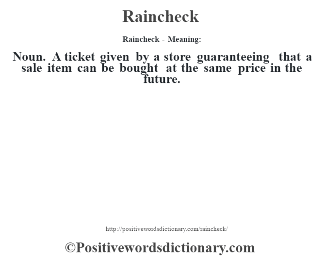Raincheck - Meaning:   Noun. A ticket given by a store guaranteeing that a sale item can be bought at the same price in the future.