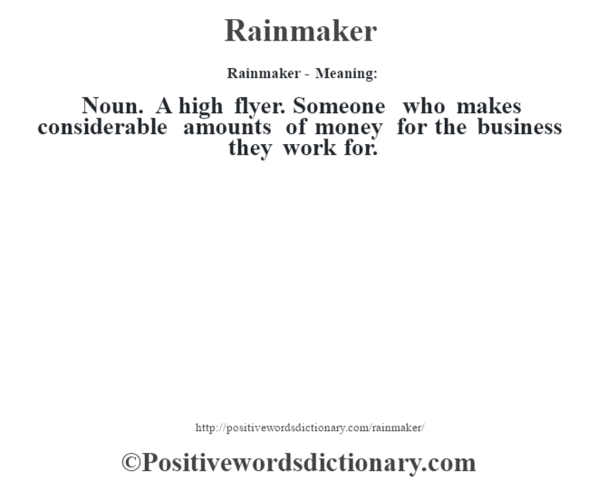Rainmaker - Meaning:   Noun. A high flyer. Someone who makes considerable amounts of money for the business they work for.
