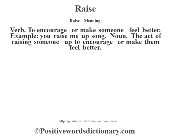 Raise - Meaning:   Verb. To encourage or make someone feel better. Example: you raise me up song. Noun. The act of raising someone up to encourage or make them feel better.