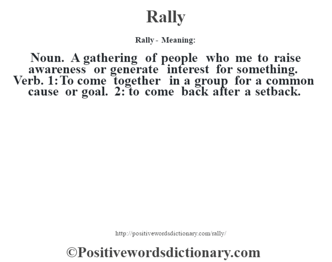 Rally - Meaning:   Noun. A gathering of people who me to raise awareness or generate interest for something. Verb. 1: To come together in a group for a common cause or goal. 2: to come back after a setback.