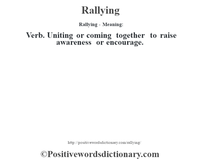 Rallying - Meaning:   Verb. Uniting or coming together to raise awareness or encourage.