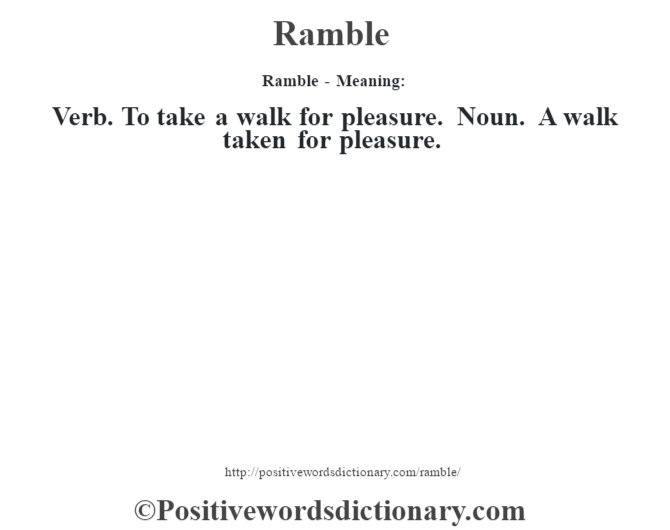 Ramble - Meaning:   Verb. To take a walk for pleasure. Noun. A walk taken for pleasure.