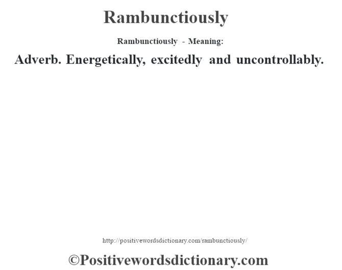 Rambunctiously - Meaning:   Adverb. Energetically, excitedly and uncontrollably.