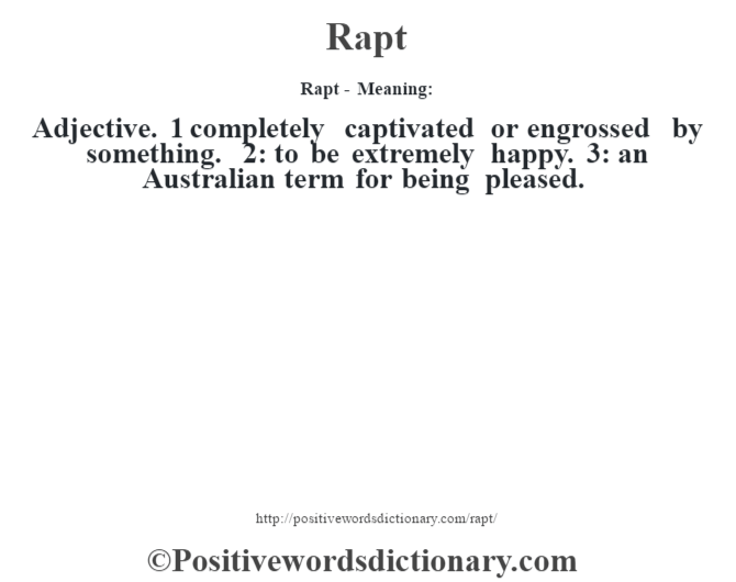 Rapt - Meaning:   Adjective. 1 completely captivated or engrossed by something. 2: to be extremely happy. 3: an Australian term for being pleased.