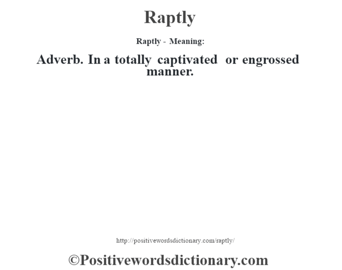 Raptly - Meaning:   Adverb. In a totally captivated or engrossed manner.