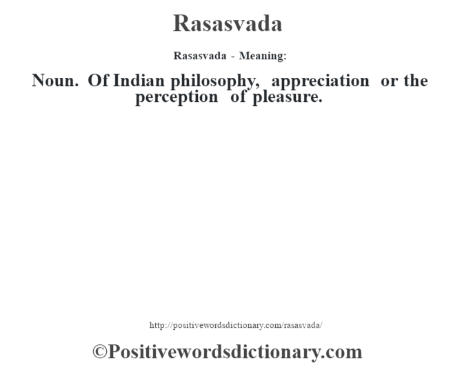 Rasasvada - Meaning:   Noun. Of Indian philosophy, appreciation or the perception of pleasure.