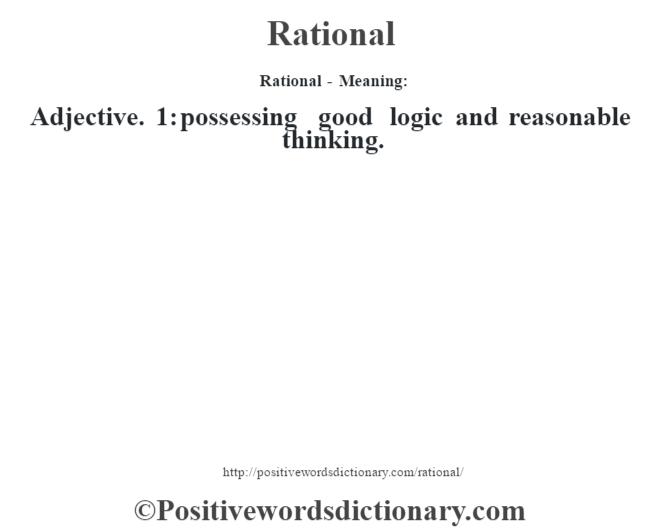 Rational - Meaning:   Adjective. 1: possessing good logic and reasonable thinking.