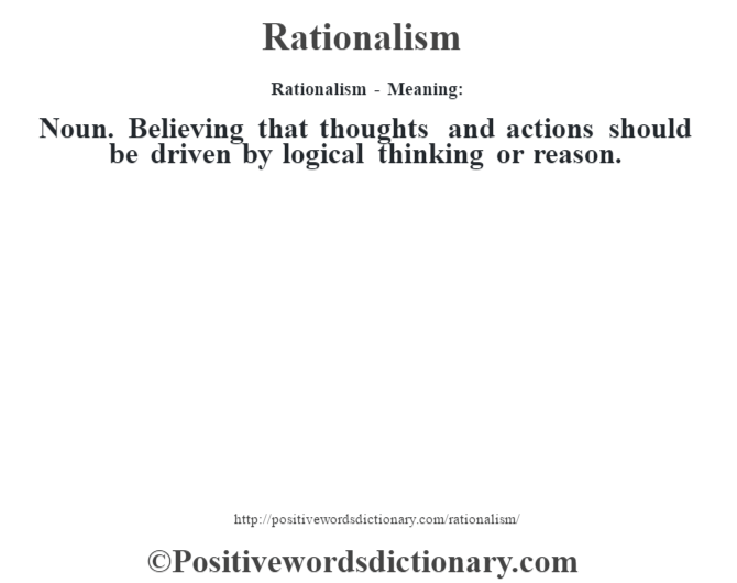 Rationalism - Meaning:   Noun. Believing that thoughts and actions should be driven by logical thinking or reason.