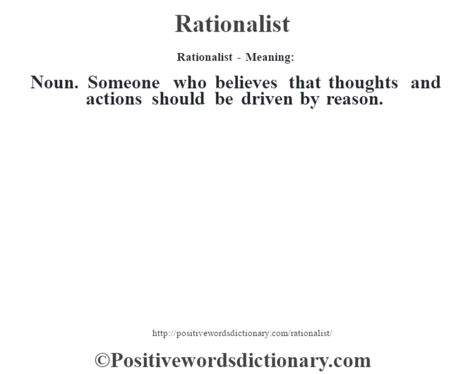 Rationalist - Meaning:   Noun. Someone who believes that thoughts and actions should be driven by reason.